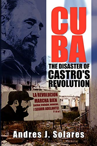 Cuba: The Disaster of Castro's Revolution: Solares, Andres J.