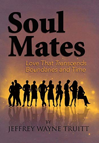 Soul Mates, Love That Transcends Boundaries and Time: Truitt, Jeffrey Wayne