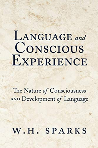 Language and Conscious Experience: The Nature of Consciousness and Development of Language: W. H. ...