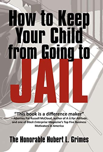 How to Keep Your Child from Going to Jail: Restoring Parental Authority and Developing Successful ...