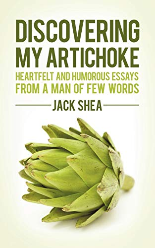 Discovering My Artichoke: Heartfelt and Humorous Essays from a Man of Few Words: Jack Shea
