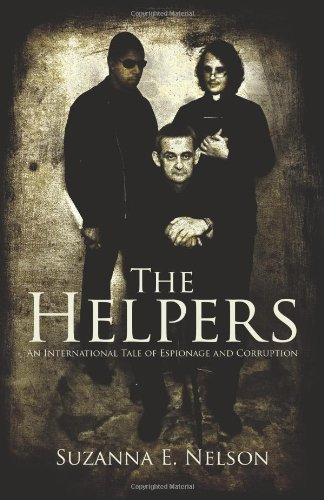 The Helpers: An International Tale of Espionage and Corruption: Nelson, Suzanna E.