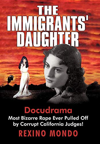 9781450216647: The Immigrants' Daughter: Most Bizarre Rape Ever Pulled Off by Corrupt California Judges!