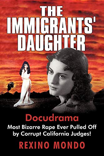9781450216661: The Immigrants' Daughter: Most Bizarre Rape Ever Pulled Off by Corrupt California Judges!
