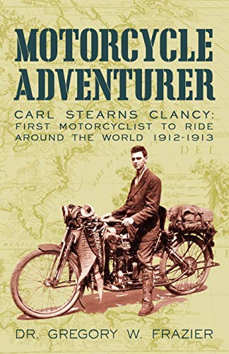 9781450221412: Motorcycle Adventurer: Carl Stearns Clancy: First Motorcyclist To Ride Around The World 1912-1913