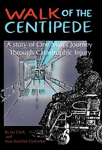 Walk of the Centipede: A Story of One Mans Journey Through Catastrophic Injury: Jay Clark