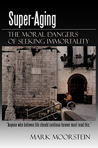 Super-Aging The Moral Dangers of Seeking Immortality: Mark Moorstein