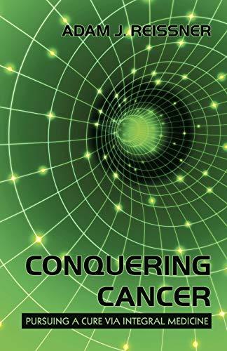 Conquering Cancer: Pursuing a Cure via Integral Medicine: Reissner, Adam J.