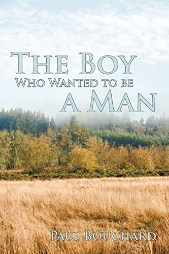 The Boy Who Wanted to be a Man: A Novella: Paul Bouchard