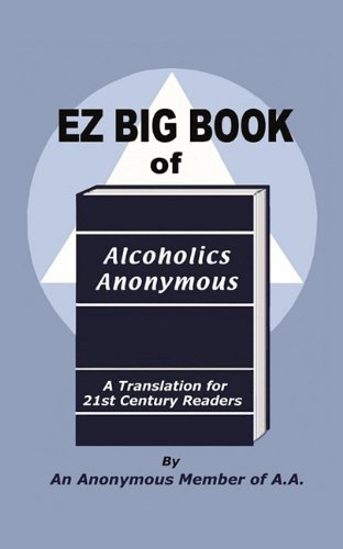 EZ Big Book of Alcoholics Anonymous: A Translation for 21st Century Readers: An Anonymous Member of...