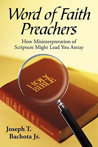 Word of Faith Preachers: How Misinterpretation of Scripture Might Lead You Astray: Joeseph T. ...