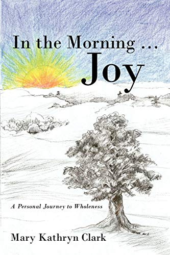 In the Morning . Joy : A Personal Journey to Wholeness: Clark, Mary Kathryn