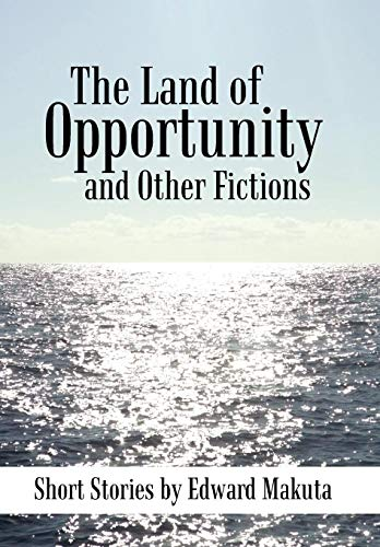 The Land of Opportunity and Other Fictions: Short Stories: Edward Makuta