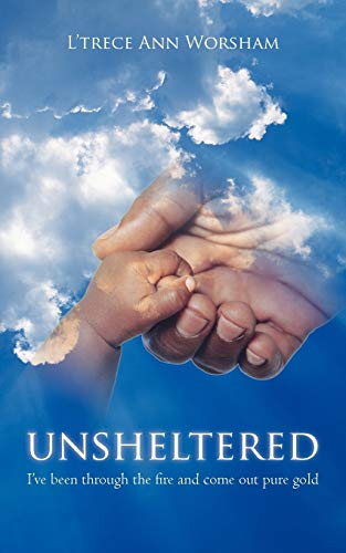 9781450246637: Unsheltered: I've been through the fire and come out pure gold