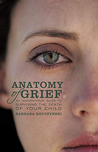 Anatomy of Grief: An Inspirational Guide to Surviving the Death of Your Child: Repczynski, Barbara