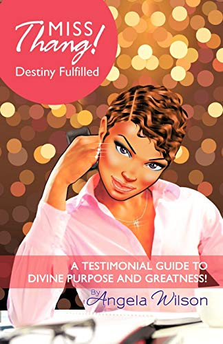 Miss Thang! Destiny Fulfilled: A Testimonial Guide to Divine Purpose and Greatness!: Angela Wilson