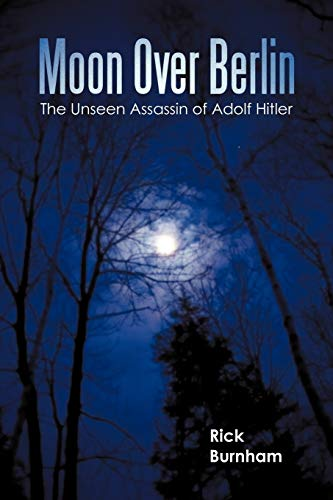 Moon Over Berlin: The Unseen Assassin of Adolf Hitler: Burnham, Rick
