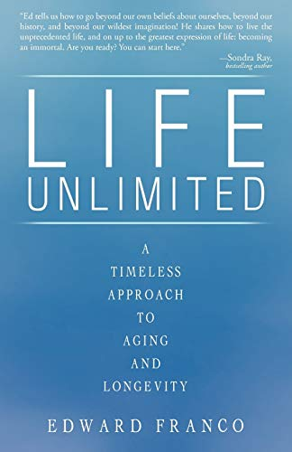 Life Unlimited A Timeless Approach to Aging and Longevity: Edward Franco