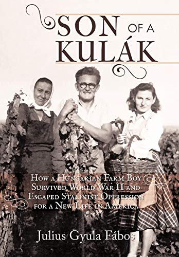 9781450268530: Son of a Kulak: How a Hungarian Farm Boy Survived World War II and Escaped Stalinist Oppression for a New Life in America
