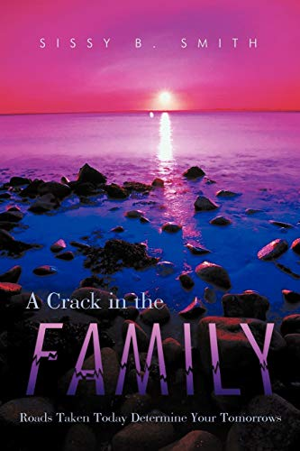 A Crack in the Family: Roads Taken Today Determine Your Tomorrows: Sissy B. Smith