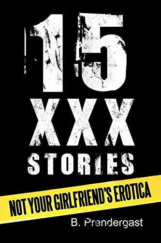 15 XXX Stories: Not Your Girlfriends Erotica: B. Prendergast