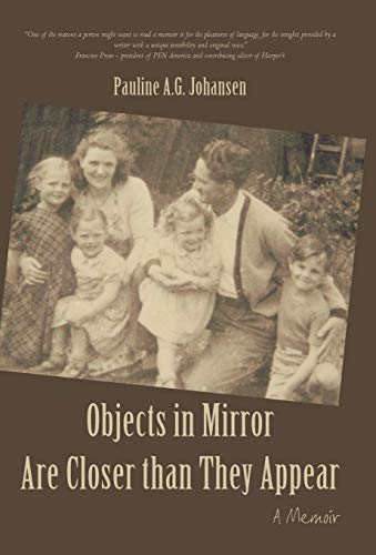 Objects in Mirror Are Closer Than They Appear: A Memoir: Johansen, Pauline A. G.