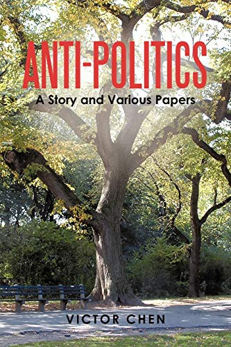 Anti-Politics: A Story and Various Papers: Victor Chen