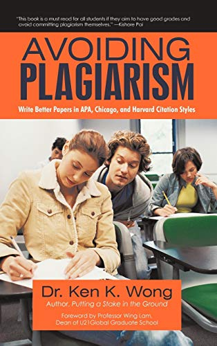 Avoiding Plagiarism: Write Better Papers in APA, Chicago, and Harvard Citation Styles: Ken K. Wong
