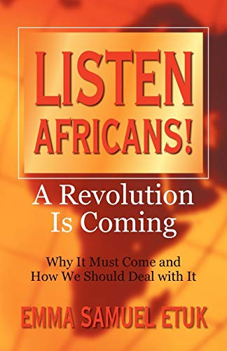 Listen Africans! A Revolution Is Coming: Why It Must Come and How We Should Deal with It: Etuk, ...