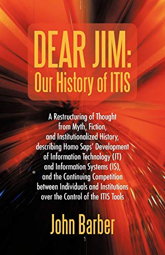 Dear Jim: Our History of ITIS: A Restructuring of Thought from Myth, Fiction, and Institutionalized History, describing Homo Saps' Development of ... Continuing Competition between Individuals (1450286089) by Barber, John