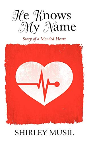 He Knows My Name: Story of a Mended Heart: Musil, Shirley