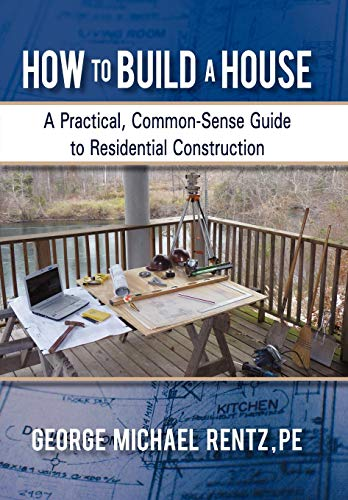 How to Build a House: A Practical, Common-Sense Guide to Residential Construction: George Michael ...