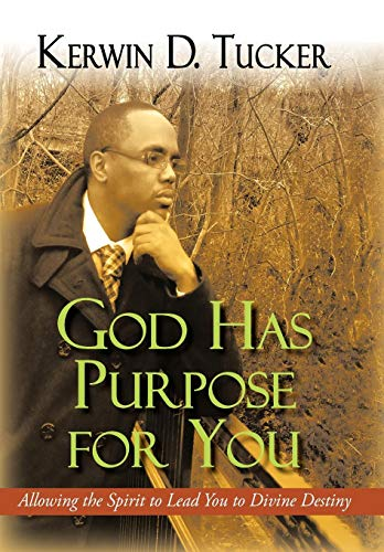 God Has Purpose for You: Allowing the Spirit to Lead You to Divine Destiny: Kerwin D. Tucker