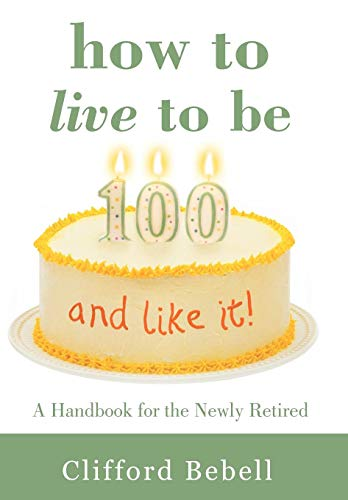 How to Live to Be 100-And Like It: A Handbook for the Newly Retired: Clifford Bebell