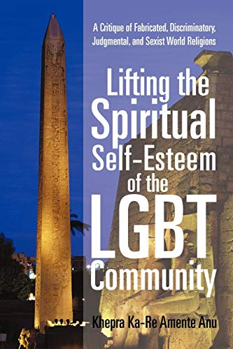 9781450299343: Lifting the Spiritual Self-Esteem of the LGBT Community: A Critique of Fabricated, Discriminatory, Judgmental, and Sexist World Religions