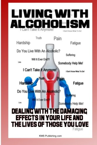 9781450501354: Living With Alcoholism: Your Guide To Dealing With Alcohol Abuse And Addiction While Getting The Alcoholism Treatment You Need