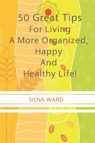 9781450526821: 50 Great Tips For Living A More Organized, Happy And Healthy Life!: How To Reduce Stress, Get Organized, Be Fit, Travel Well And Other Tips For Living Life To The Fullest