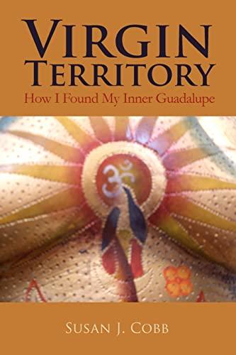 Virgin Territory: How I Found My Inner Guadalupe: Cobb, Susan J.
