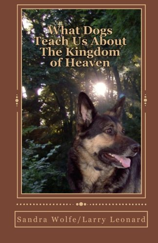 What Dogs Teach Us About The Kingdom of Heaven (9781450587228) by Sandra Wolfe; Larry Leonard