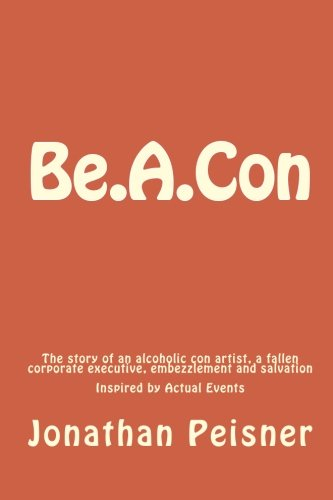 9781450593892: Be.A.Con: The story of an alcoholic con artist, a fallen corporate executive,embezzlement and salvation