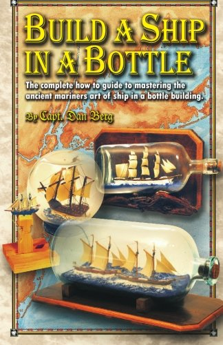 9781450596152: Build a Ship in a Bottle: The complete how to guide to mastering the ancient mariners art of ship in a bottle building.
