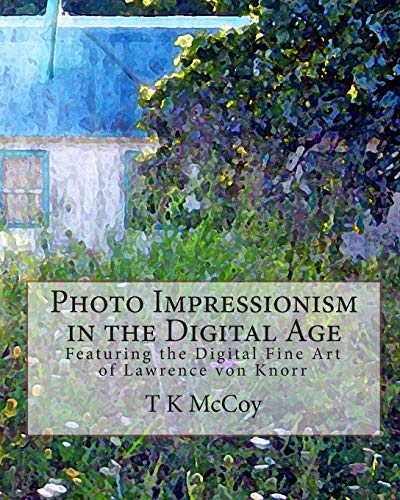 Photo Impressionism in the Digital Age: Featuring the Digital Fine Art of Lawrence von Knorr: T K ...