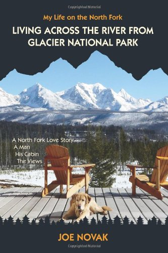9781450598941: Living Across The River From Glacier National Park.: A North Fork Love Story. A Man. His Cabin. The Views.