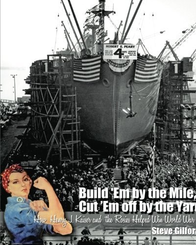 9781450707282: Build 'Em by the Mile, Cut 'Em off by the Yard: How Henry J. Kaiser and the Rosies Helped Win World War II