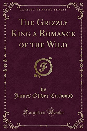 The Grizzly King a Romance of the Wild (Classic Reprint) (1451012004) by Curwood, James Oliver