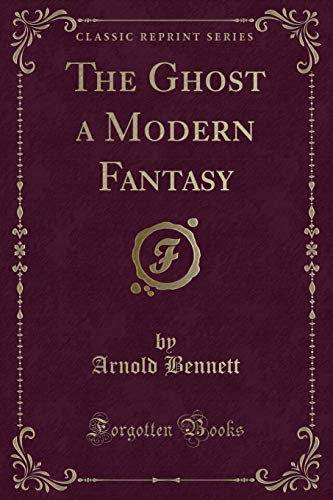 The Ghost, a Modern Fantasy (Classic Reprint) (1451014031) by Arnold Bennett