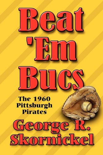 Beat em Bucs: The 1960 Pittsburgh Pirates: George R. Skornickel