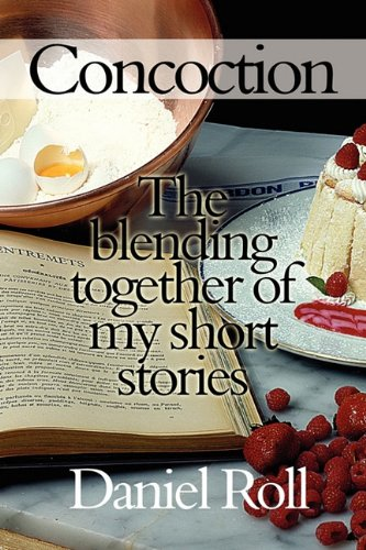 Concoction: The Blending Together of My Short Stories: Daniel Roll