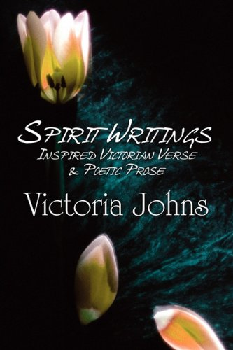 Spirit Writings: Inspired Victorian Verse Poetic Prose: Victoria Johns