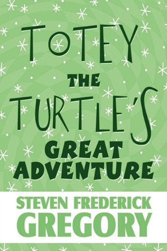Totey the Turtle's Great Adventure: Gregory, Steven Frederick